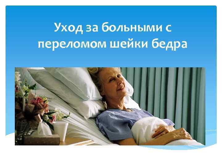 Лежачий больной с переломом шейки бедра в домашних условиях 567