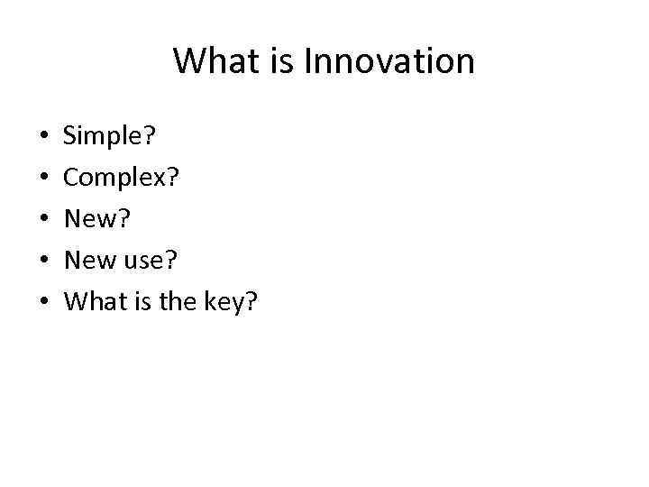What is Innovation • • • Simple? Complex? New use? What is the key?