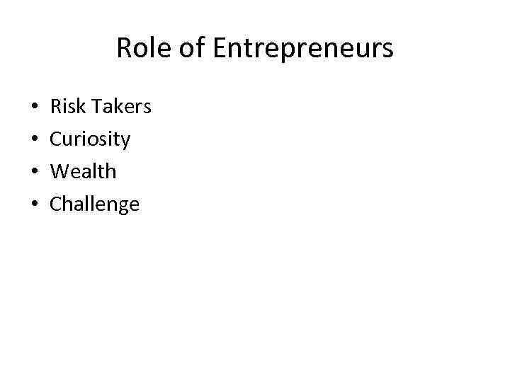 Role of Entrepreneurs • • Risk Takers Curiosity Wealth Challenge