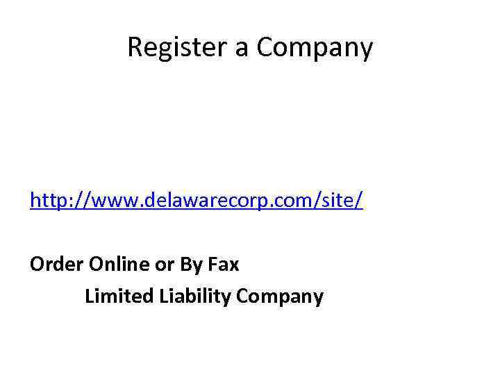 Register a Company http: //www. delawarecorp. com/site/ Order Online or By Fax Limited Liability