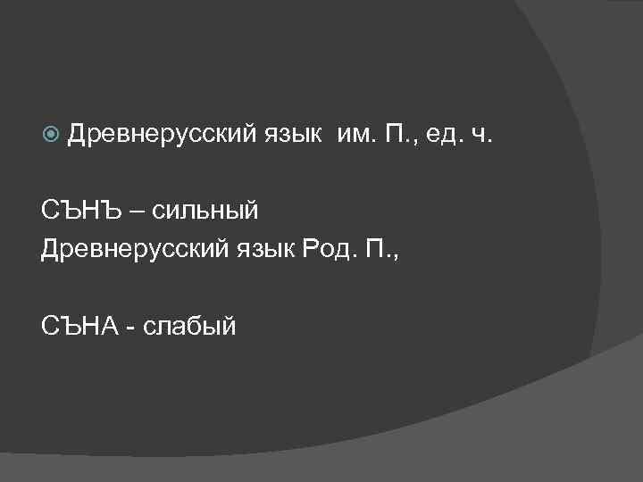Древнерусский язык им. П. , ед. ч. СЪНЪ – сильный Древнерусский язык Род.