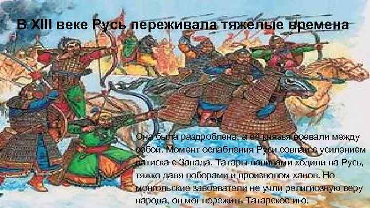 В ХIII веке Русь переживала тяжелые времена Она была раздроблена, а её князья воевали