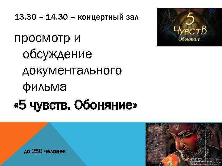 13. 30 – 14. 30 – концертный зал просмотр и обсуждение документального фильма «