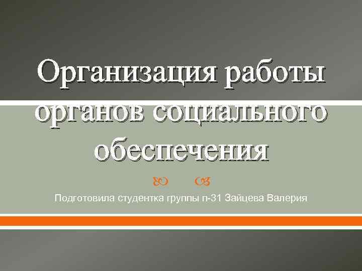 Организация работы органов социального обеспечения Подготовила студентка группы п-31 Зайцева Валерия