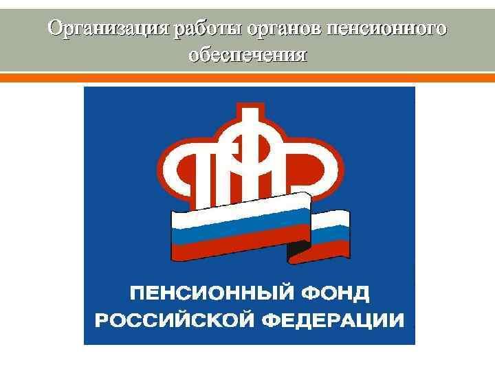 Организация работы органов пенсионного обеспечения