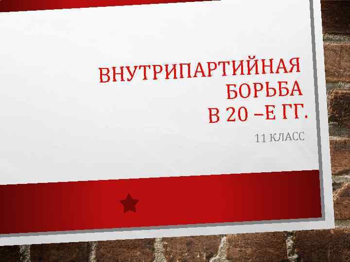 АРТИЙНАЯ ВНУТРИП БОРЬБА В 20 –Е ГГ. 11 КЛАСС