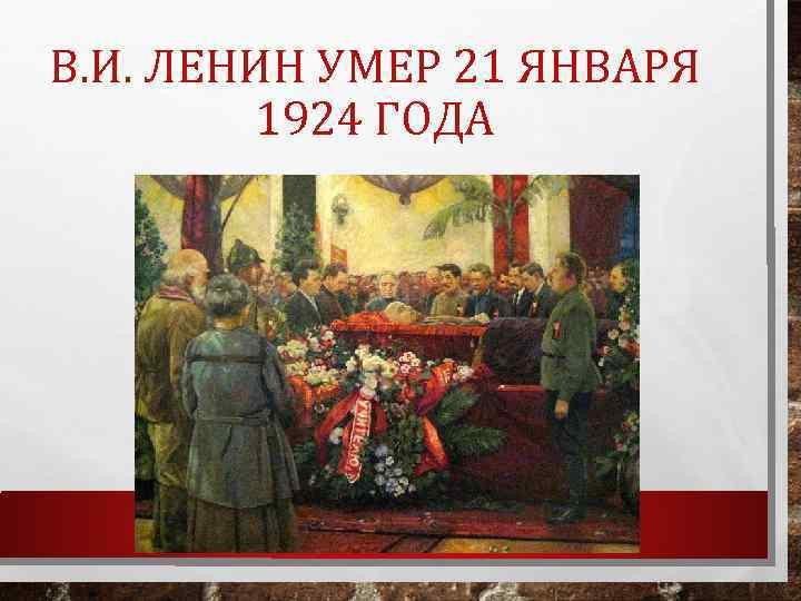 В. И. ЛЕНИН УМЕР 21 ЯНВАРЯ 1924 ГОДА