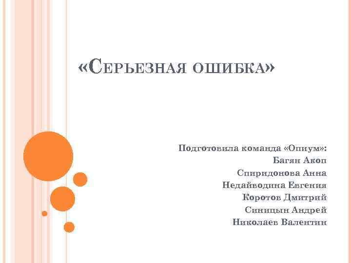 «СЕРЬЕЗНАЯ ОШИБКА» Подготовила команда «Опиум» : Багян Акоп Спиридонова Анна Недайводина Евгения Коротов