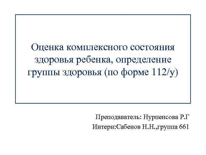 Оценка комплексного состояния здоровья ребенка, определение группы здоровья (по форме 112/у) Преподаватель: Нурпеисова Р.
