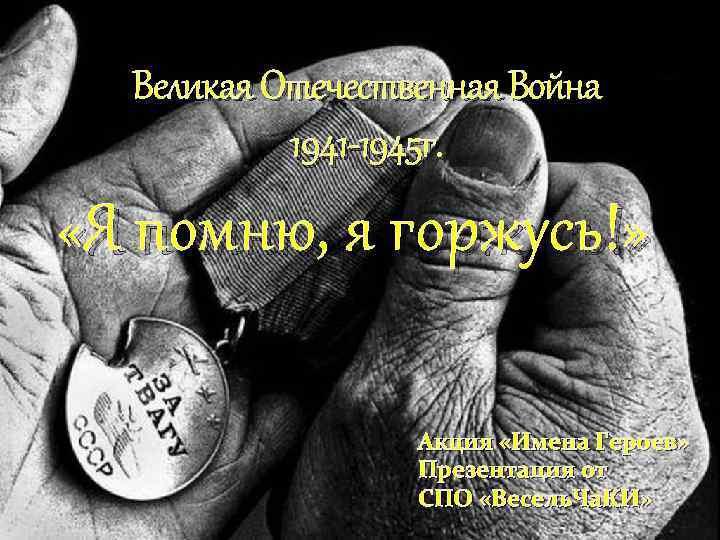 Великая Отечественная Война 1941 -1945 г. «Я помню, я горжусь!» Акция «Имена Героев» Презентация