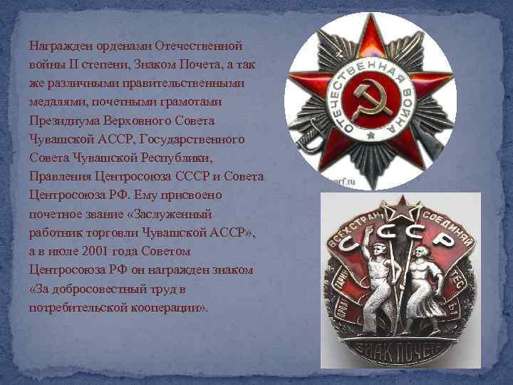 Награжден орденами Отечественной войны II степени, Знаком Почета, а так же различными правительственными медалями,