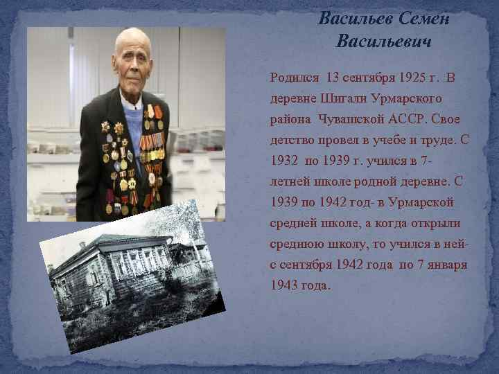 Васильев Семен Васильевич Родился 13 сентября 1925 г. В деревне Шигали Урмарского района Чувашской