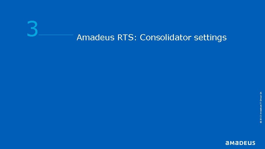 Amadeus RTS: Consolidator settings © 2013 Amadeus IT Group SA 3