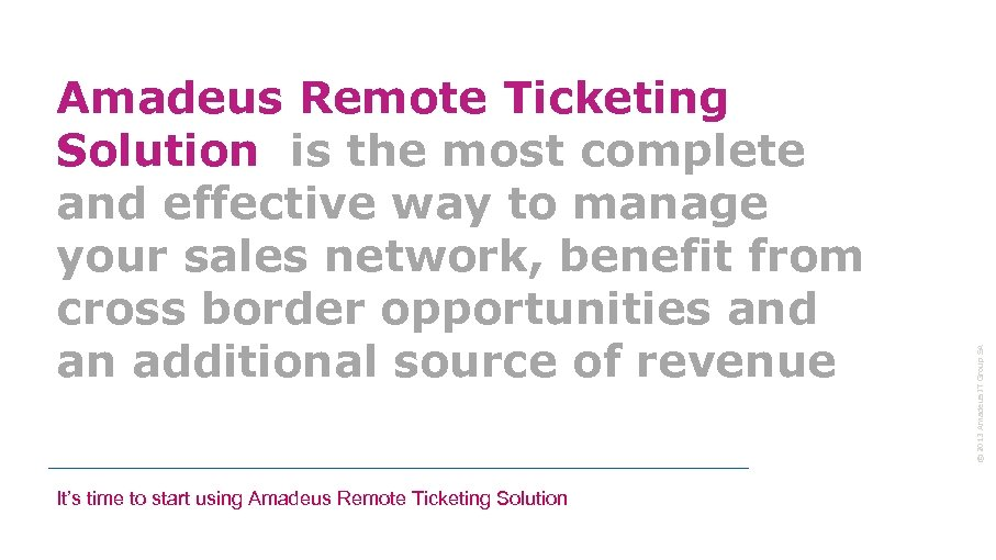 It's time to start using Amadeus Remote Ticketing Solution © 2013 Amadeus IT Group