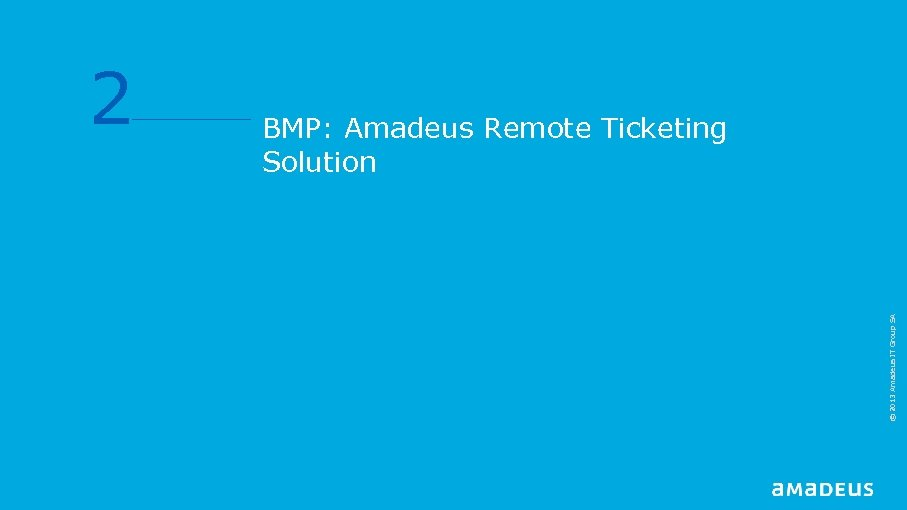 BMP: Amadeus Remote Ticketing Solution © 2013 Amadeus IT Group SA 2
