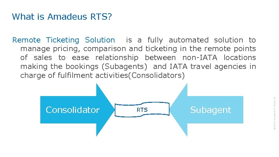 What is Amadeus RTS? Consolidator RTS Subagent © 2013 Amadeus IT Group SA Remote