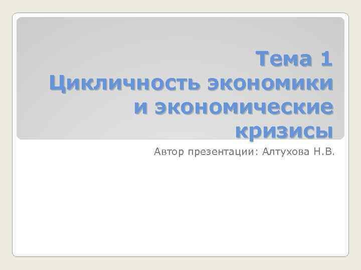 Тема 1 Цикличность экономики и экономические кризисы Автор презентации: Алтухова Н. В.