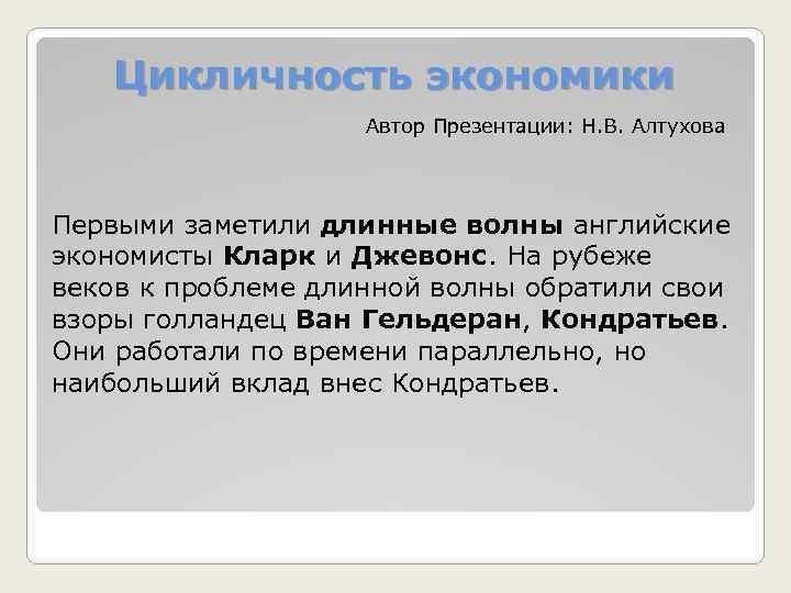 Цикличность экономики Автор Презентации: Н. В. Алтухова Первыми заметили длинные волны английские экономисты Кларк