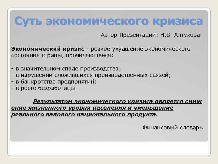 Суть экономического кризиса Автор Презентации: Н. В. Алтухова Экономический кризис - резкое ухудшение экономического