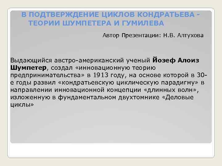 В ПОДТВЕРЖДЕНИЕ ЦИКЛОВ КОНДРАТЬЕВА - ТЕОРИИ ШУМПЕТЕРА И ГУМИЛЕВА Автор Презентации: Н. В. Алтухова