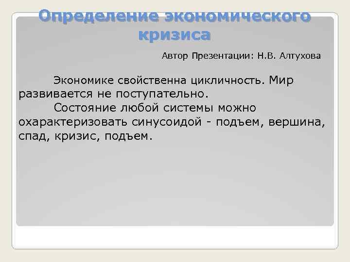 Определение экономического кризиса Автор Презентации: Н. В. Алтухова Экономике свойственна цикличность. Мир развивается не