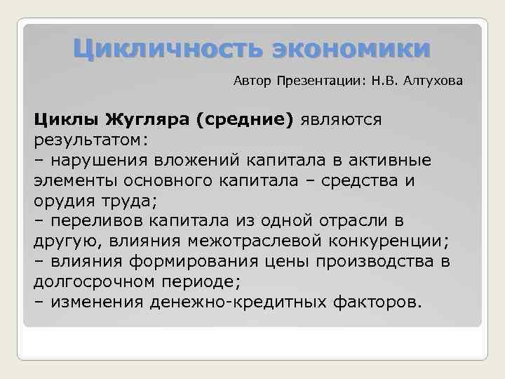 Цикличность экономики Автор Презентации: Н. В. Алтухова Циклы Жугляра (средние) являются результатом: – нарушения