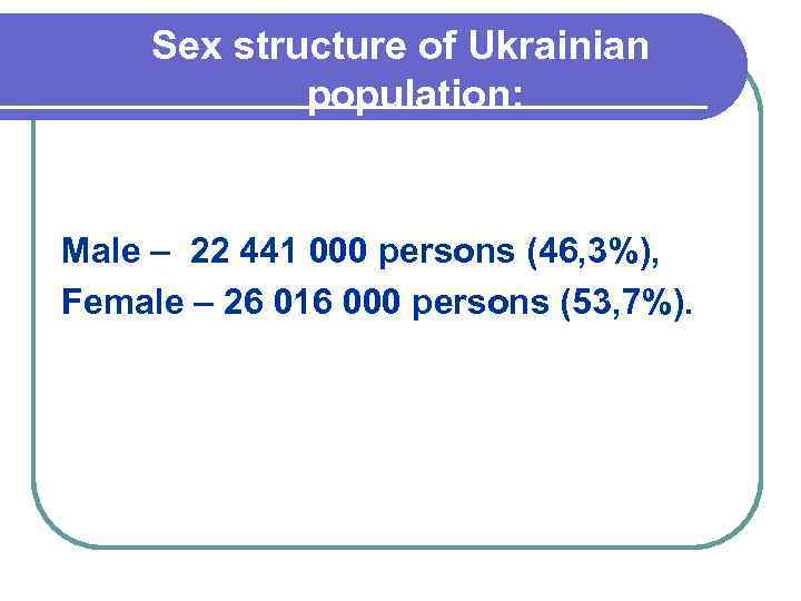 Sex structure of Ukrainian population: Male – 22 441 000 persons (46, 3%), Female