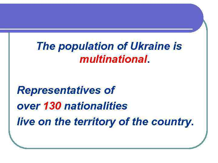 The population of Ukraine is multinational. Representatives of over 130 nationalities live on the