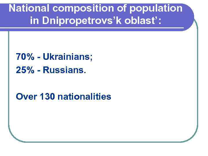 National composition of population in Dnipropetrovs'k oblast': 70% - Ukrainians; 25% - Russians. Over