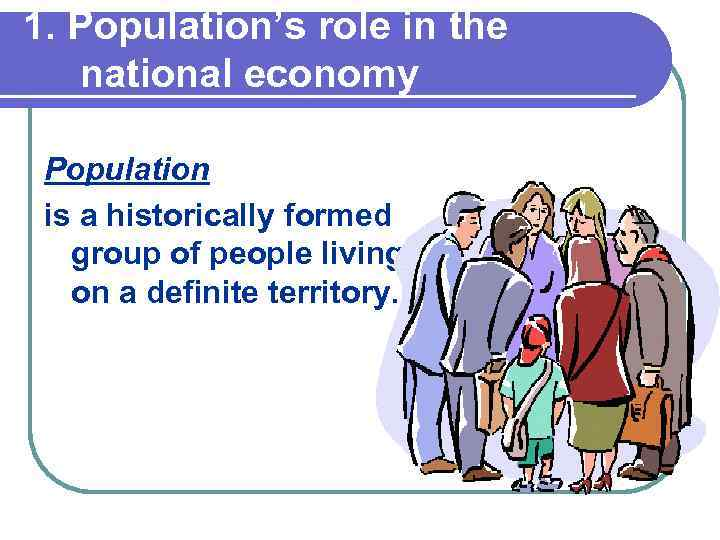 1. Population's role in the national economy Population is a historically formed group of