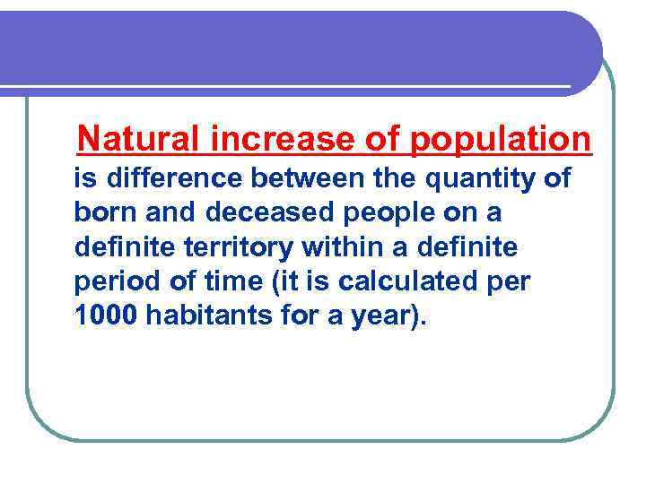 Natural increase of population is difference between the quantity of born and deceased people