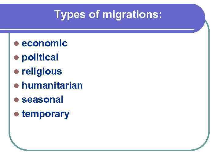 Types of migrations: l economic l political l religious l humanitarian l seasonal l