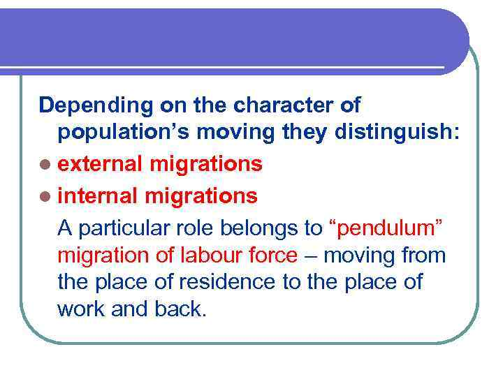 Depending on the character of population's moving they distinguish: l external migrations l internal