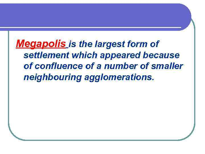 Megapolis is the largest form of settlement which appeared because of confluence of a