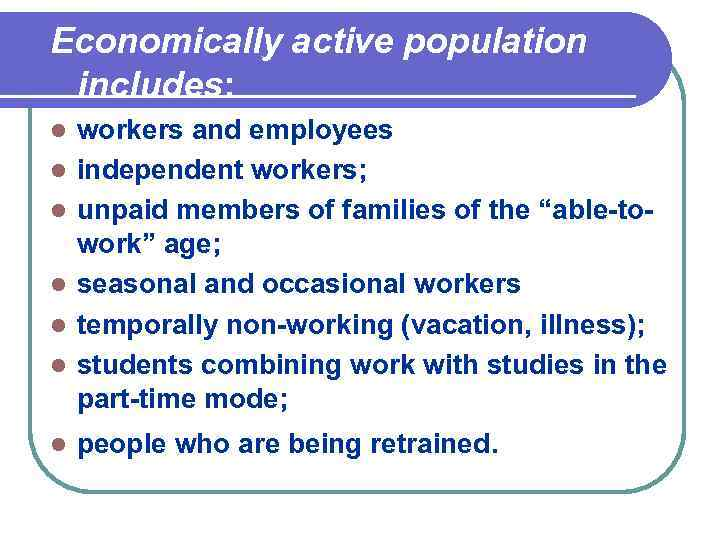 Economically active population includes: l l l l workers and employees independent workers; unpaid
