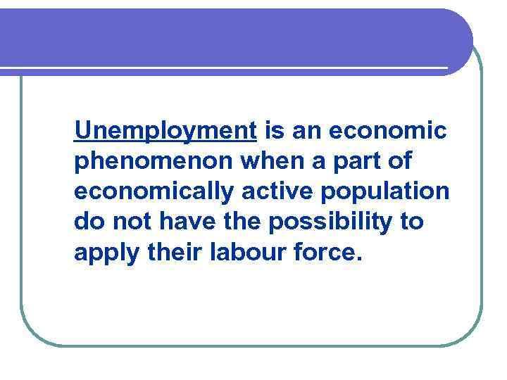 Unemployment is an economic phenomenon when a part of economically active population do not