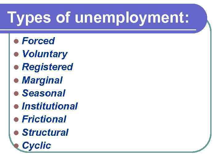 Types of unemployment: l Forced l Voluntary l Registered l Marginal l Seasonal l