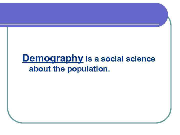 Demography is a social science about the population.