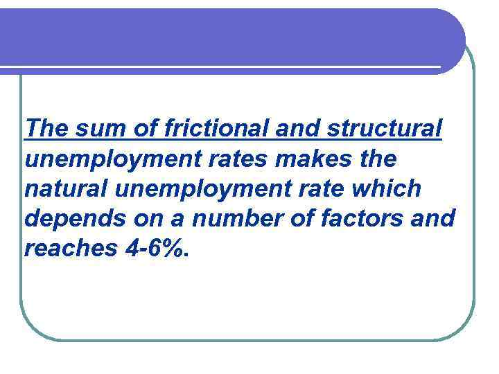 The sum of frictional and structural unemployment rates makes the natural unemployment rate which