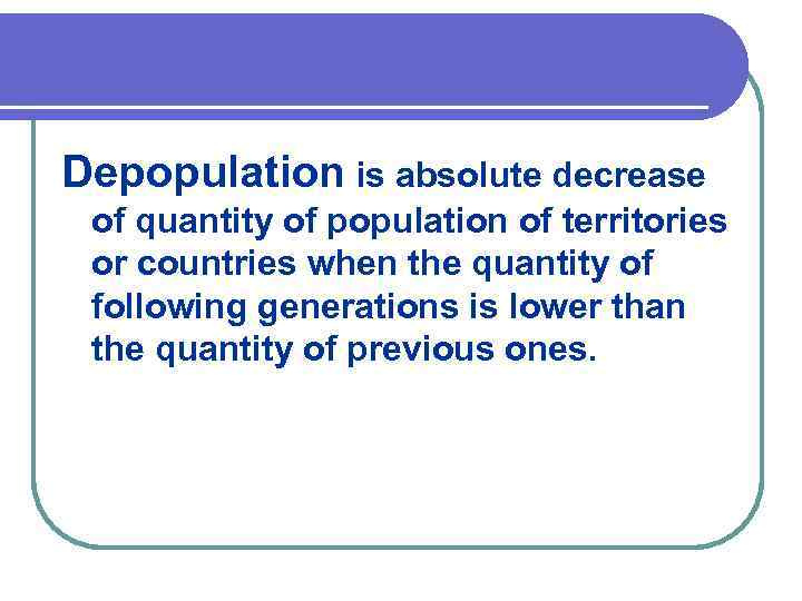Depopulation is absolute decrease of quantity of population of territories or countries when the