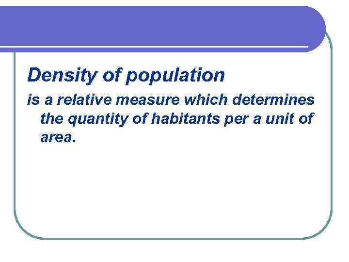 Density of population is a relative measure which determines the quantity of habitants per