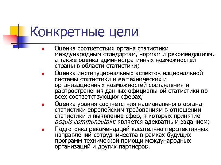 Конкретные цели n n Оценка соответствия органа статистики международным стандартам, нормам и рекомендациям, а