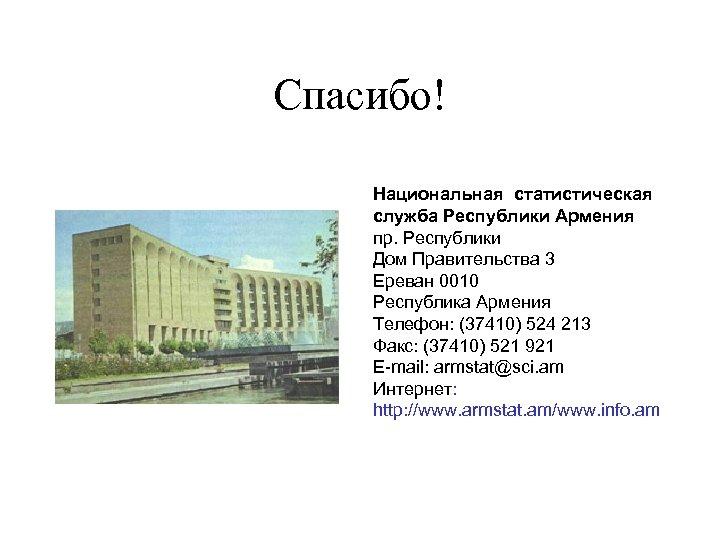Спасибо! Национальная статистическая служба Республики Армения пр. Республики Дом Правительства 3 Ереван 0010 Республика
