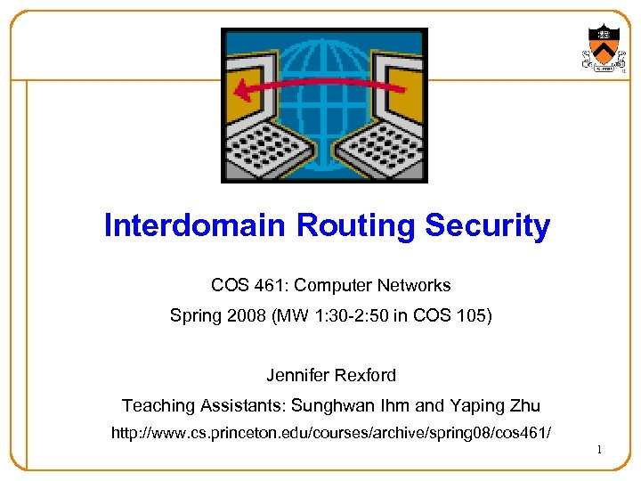 Interdomain Routing Security COS 461: Computer Networks Spring 2008 (MW 1: 30 -2: 50