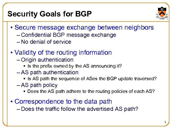 Security Goals for BGP • Secure message exchange between neighbors – Confidential BGP message
