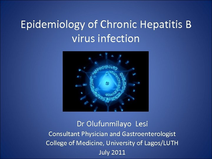 Epidemiology of Chronic Hepatitis B virus infection Dr Olufunmilayo Lesi Consultant Physician and Gastroenterologist