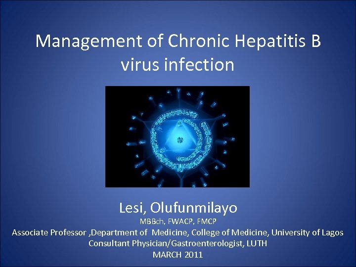 Management of Chronic Hepatitis B virus infection Lesi, Olufunmilayo MBBch, FWACP, FMCP Associate Professor