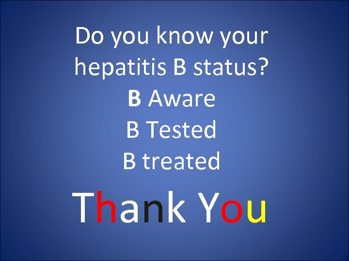 Do you know your hepatitis B status? B Aware B Tested B treated Thank