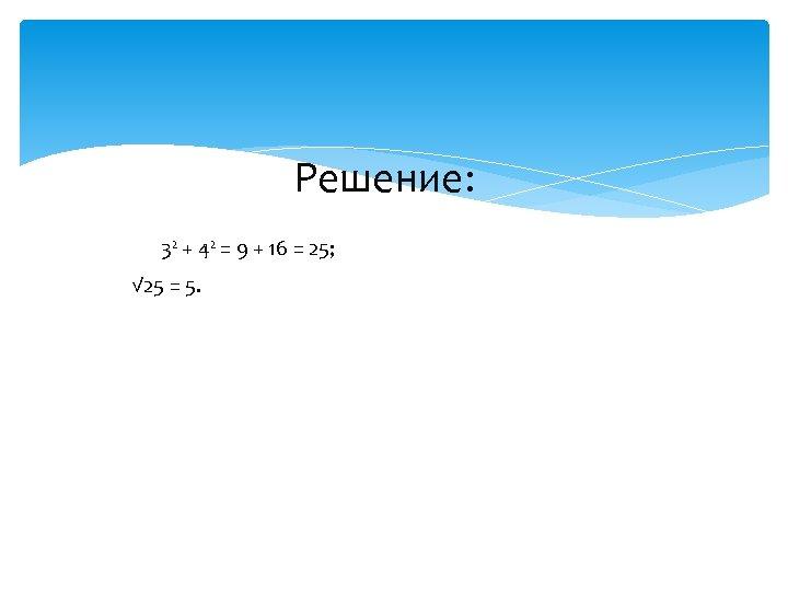 Решение: 3² + 4² = 9 + 16 = 25; √ 25 =