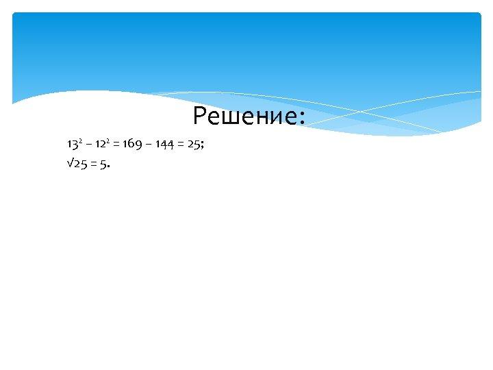 Решение: 13² – 12² = 169 – 144 = 25; √ 25 =